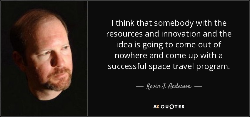 I think that somebody with the resources and innovation and the idea is going to come out of nowhere and come up with a successful space travel program. - Kevin J. Anderson