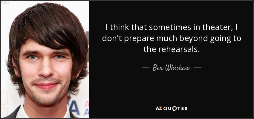 I think that sometimes in theater, I don't prepare much beyond going to the rehearsals. - Ben Whishaw