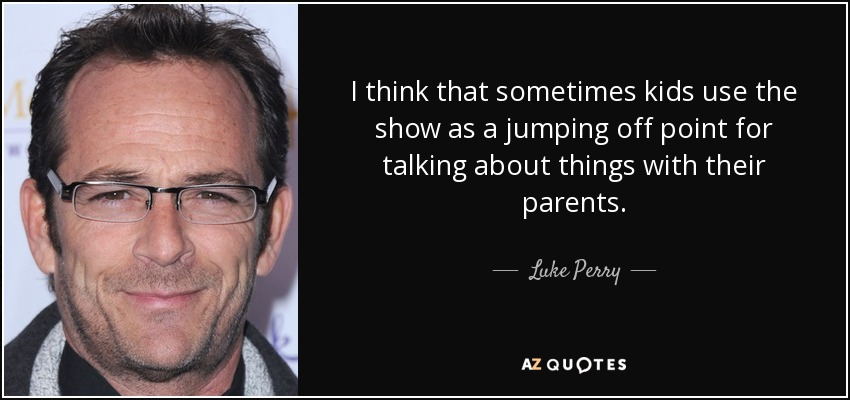 I think that sometimes kids use the show as a jumping off point for talking about things with their parents. - Luke Perry