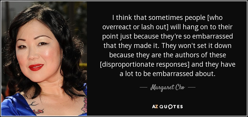 I think that sometimes people [who overreact or lash out] will hang on to their point just because they're so embarrassed that they made it. They won't set it down because they are the authors of these [disproportionate responses] and they have a lot to be embarrassed about. - Margaret Cho
