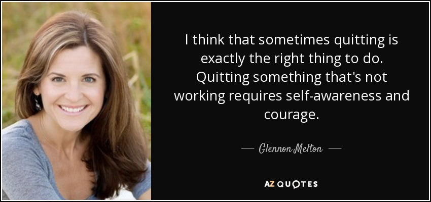 I think that sometimes quitting is exactly the right thing to do. Quitting something that's not working requires self-awareness and courage. - Glennon Melton