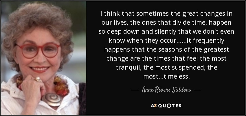 I think that sometimes the great changes in our lives, the ones that divide time, happen so deep down and silently that we don't even know when they occur......It frequently happens that the seasons of the greatest change are the times that feel the most tranquil, the most suspended, the most...timeless. - Anne Rivers Siddons