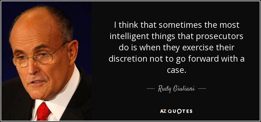 I think that sometimes the most intelligent things that prosecutors do is when they exercise their discretion not to go forward with a case. - Rudy Giuliani
