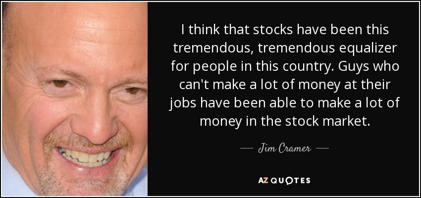 I think that stocks have been this tremendous, tremendous equalizer for people in this country. Guys who can't make a lot of money at their jobs have been able to make a lot of money in the stock market. - Jim Cramer