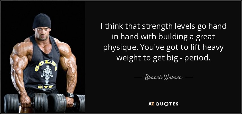 I think that strength levels go hand in hand with building a great physique. You've got to lift heavy weight to get big - period. - Branch Warren