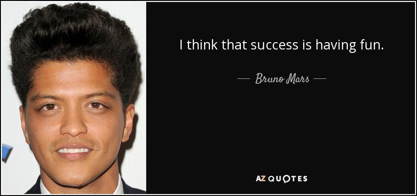 I think that success is having fun. - Bruno Mars