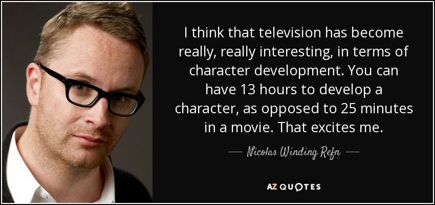 I think that television has become really, really interesting, in terms of character development. You can have 13 hours to develop a character, as opposed to 25 minutes in a movie. That excites me. - Nicolas Winding Refn