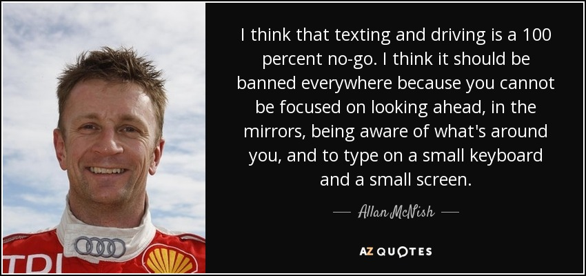 I think that texting and driving is a 100 percent no-go. I think it should be banned everywhere because you cannot be focused on looking ahead, in the mirrors, being aware of what's around you, and to type on a small keyboard and a small screen. - Allan McNish