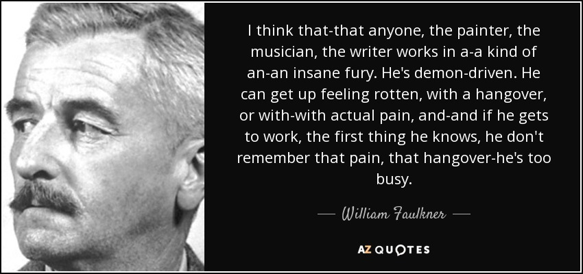 I think that-that anyone, the painter, the musician, the writer works in a-a kind of an-an insane fury. He's demon-driven. He can get up feeling rotten, with a hangover, or with-with actual pain, and-and if he gets to work, the first thing he knows, he don't remember that pain, that hangover-he's too busy. - William Faulkner