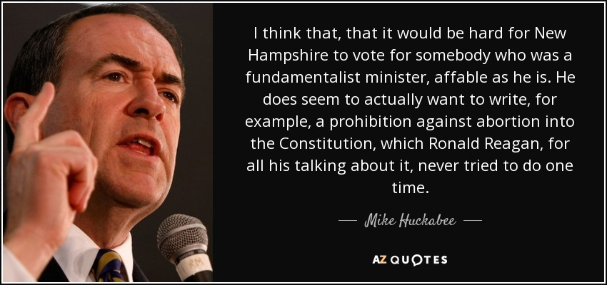 I think that, that it would be hard for New Hampshire to vote for somebody who was a fundamentalist minister, affable as he is. He does seem to actually want to write, for example, a prohibition against abortion into the Constitution , which Ronald Reagan, for all his talking about it, never tried to do one time. - Mike Huckabee