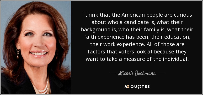 I think that the American people are curious about who a candidate is, what their background is, who their family is, what their faith experience has been, their education, their work experience. All of those are factors that voters look at because they want to take a measure of the individual. - Michele Bachmann