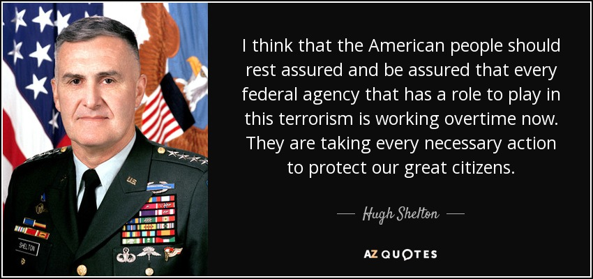 I think that the American people should rest assured and be assured that every federal agency that has a role to play in this terrorism is working overtime now. They are taking every necessary action to protect our great citizens. - Hugh Shelton