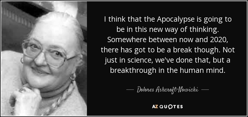 I think that the Apocalypse is going to be in this new way of thinking. Somewhere between now and 2020, there has got to be a break though. Not just in science, we've done that, but a breakthrough in the human mind. - Dolores Ashcroft-Nowicki