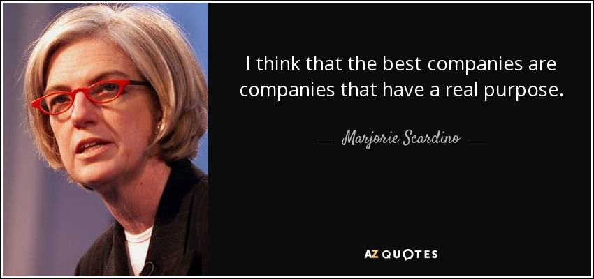 I think that the best companies are companies that have a real purpose. - Marjorie Scardino