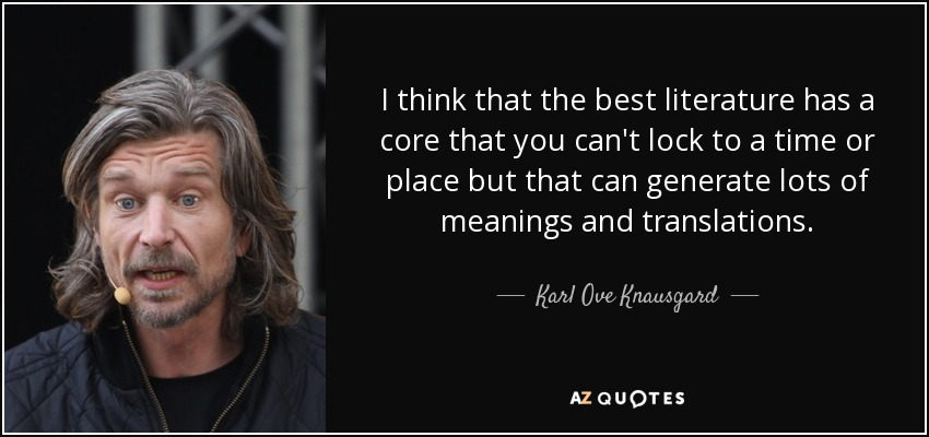 I think that the best literature has a core that you can't lock to a time or place but that can generate lots of meanings and translations. - Karl Ove Knausgard