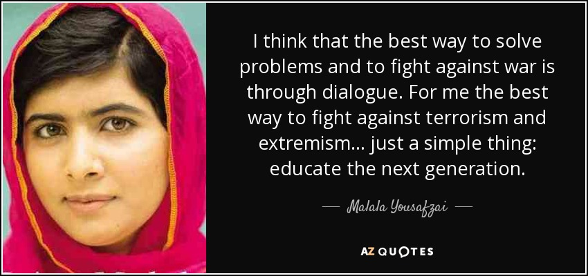 I think that the best way to solve problems and to fight against war is through dialogue. For me the best way to fight against terrorism and extremism... just a simple thing: educate the next generation. - Malala Yousafzai
