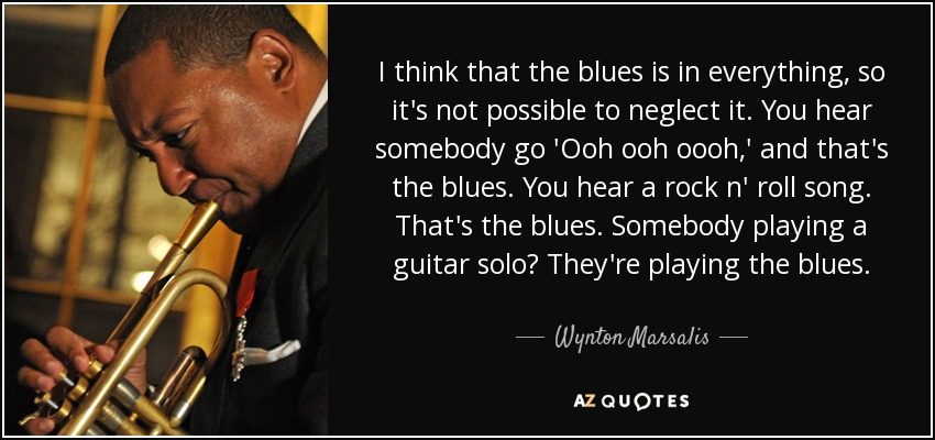 I think that the blues is in everything, so it's not possible to neglect it. You hear somebody go 'Ooh ooh oooh,' and that's the blues. You hear a rock n' roll song. That's the blues. Somebody playing a guitar solo? They're playing the blues. - Wynton Marsalis