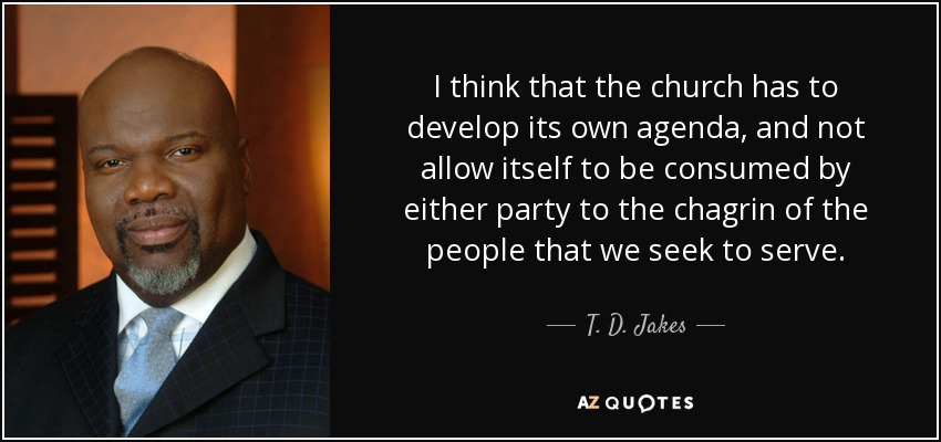 I think that the church has to develop its own agenda, and not allow itself to be consumed by either party to the chagrin of the people that we seek to serve. - T. D. Jakes