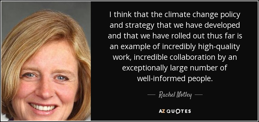 I think that the climate change policy and strategy that we have developed and that we have rolled out thus far is an example of incredibly high-quality work, incredible collaboration by an exceptionally large number of well-informed people. - Rachel Notley
