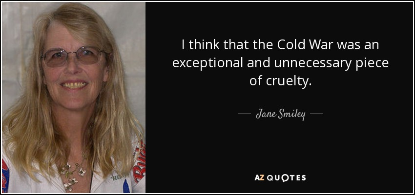 I think that the Cold War was an exceptional and unnecessary piece of cruelty. - Jane Smiley