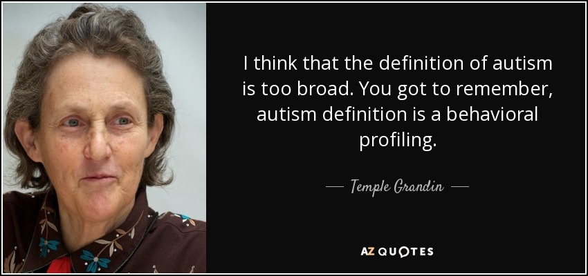 I think that the definition of autism is too broad. You got to remember, autism definition is a behavioral profiling. - Temple Grandin