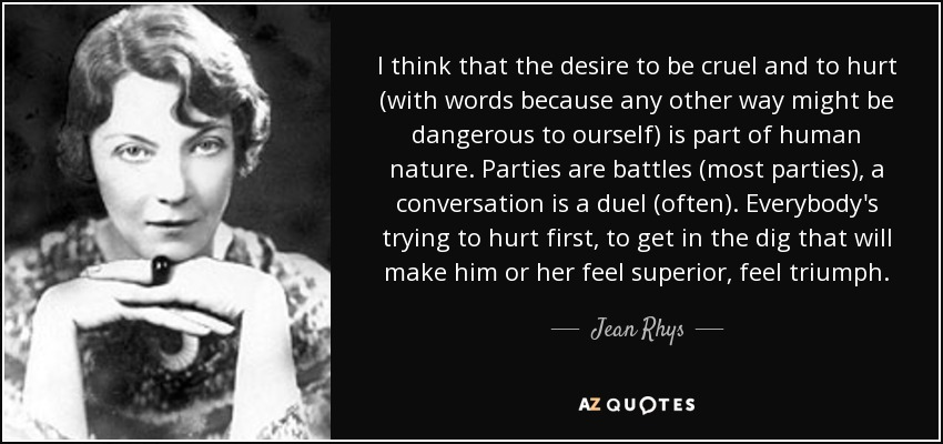 I think that the desire to be cruel and to hurt (with words because any other way might be dangerous to ourself) is part of human nature. Parties are battles (most parties), a conversation is a duel (often). Everybody's trying to hurt first, to get in the dig that will make him or her feel superior, feel triumph. - Jean Rhys