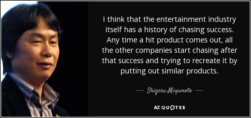 I think that the entertainment industry itself has a history of chasing success. Any time a hit product comes out, all the other companies start chasing after that success and trying to recreate it by putting out similar products. - Shigeru Miyamoto
