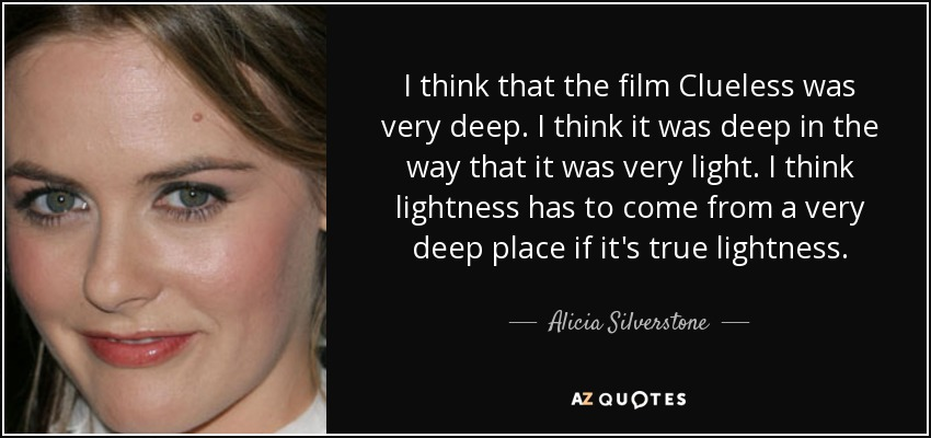 I think that the film Clueless was very deep. I think it was deep in the way that it was very light. I think lightness has to come from a very deep place if it's true lightness. - Alicia Silverstone