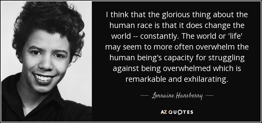 I think that the glorious thing about the human race is that it does change the world -- constantly. The world or 'life' may seem to more often overwhelm the human being's capacity for struggling against being overwhelmed which is remarkable and exhilarating. - Lorraine Hansberry