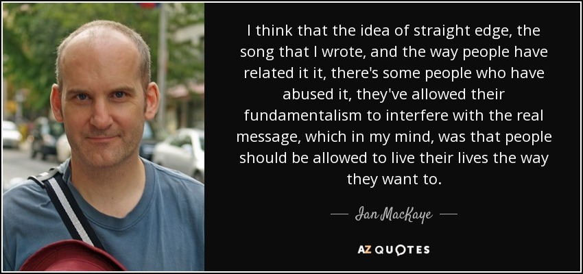 I think that the idea of straight edge, the song that I wrote, and the way people have related it it, there's some people who have abused it, they've allowed their fundamentalism to interfere with the real message, which in my mind, was that people should be allowed to live their lives the way they want to. - Ian MacKaye
