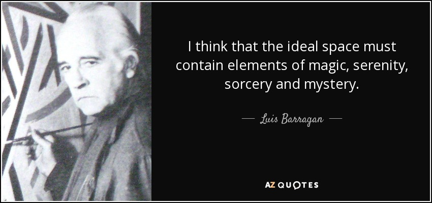I think that the ideal space must contain elements of magic, serenity, sorcery and mystery. - Luis Barragan
