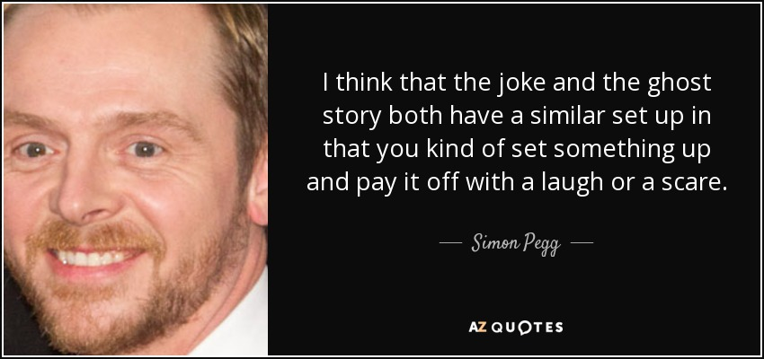 I think that the joke and the ghost story both have a similar set up in that you kind of set something up and pay it off with a laugh or a scare. - Simon Pegg