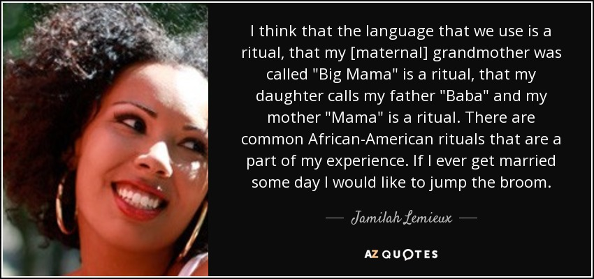 I think that the language that we use is a ritual, that my [maternal] grandmother was called