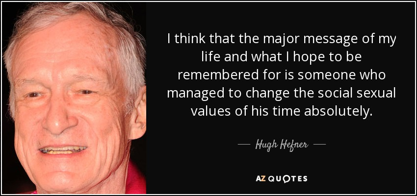 I think that the major message of my life and what I hope to be remembered for is someone who managed to change the social sexual values of his time absolutely. - Hugh Hefner