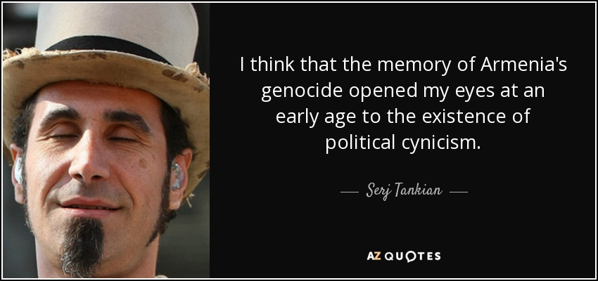 I think that the memory of Armenia's genocide opened my eyes at an early age to the existence of political cynicism. - Serj Tankian