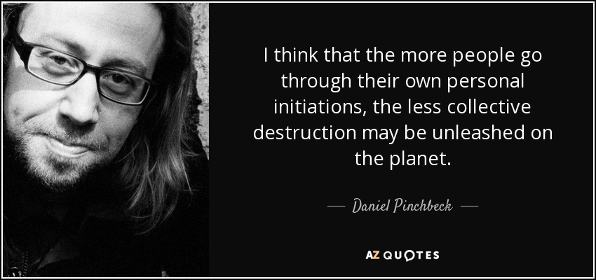 I think that the more people go through their own personal initiations, the less collective destruction may be unleashed on the planet. - Daniel Pinchbeck