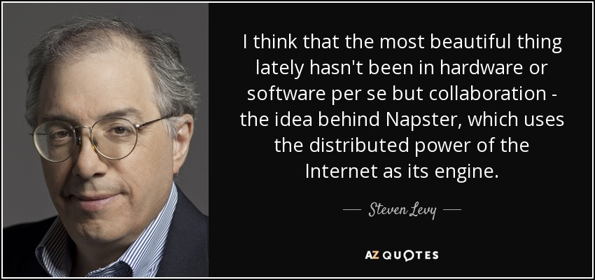 I think that the most beautiful thing lately hasn't been in hardware or software per se but collaboration - the idea behind Napster, which uses the distributed power of the Internet as its engine. - Steven Levy