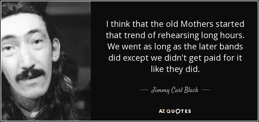 I think that the old Mothers started that trend of rehearsing long hours. We went as long as the later bands did except we didn't get paid for it like they did. - Jimmy Carl Black