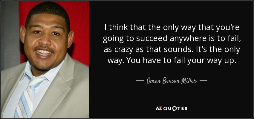 I think that the only way that you're going to succeed anywhere is to fail, as crazy as that sounds. It's the only way. You have to fail your way up. - Omar Benson Miller