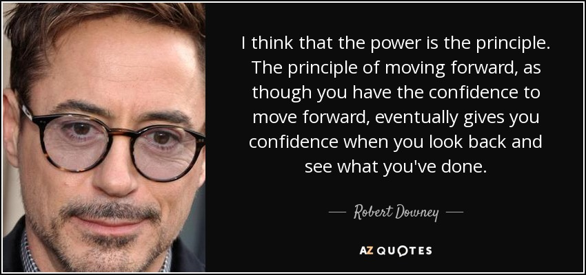 I think that the power is the principle. The principle of moving forward, as though you have the confidence to move forward, eventually gives you confidence when you look back and see what you've done. - Robert Downey, Jr.