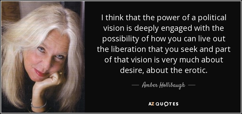 I think that the power of a political vision is deeply engaged with the possibility of how you can live out the liberation that you seek and part of that vision is very much about desire, about the erotic. - Amber Hollibaugh