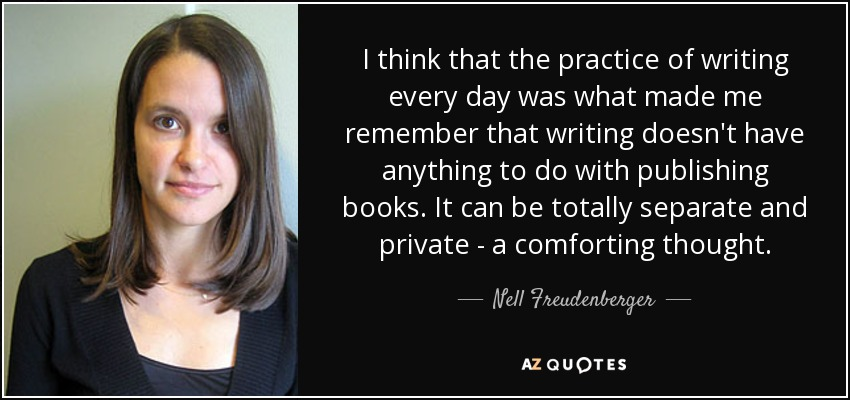 I think that the practice of writing every day was what made me remember that writing doesn't have anything to do with publishing books. It can be totally separate and private - a comforting thought. - Nell Freudenberger