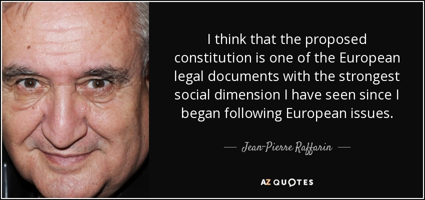 I think that the proposed constitution is one of the European legal documents with the strongest social dimension I have seen since I began following European issues. - Jean-Pierre Raffarin
