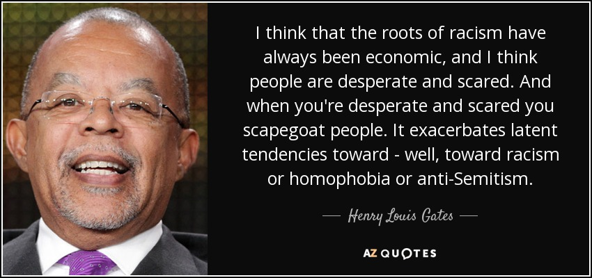 I think that the roots of racism have always been economic, and I think people are desperate and scared. And when you're desperate and scared you scapegoat people. It exacerbates latent tendencies toward - well, toward racism or homophobia or anti-Semitism. - Henry Louis Gates
