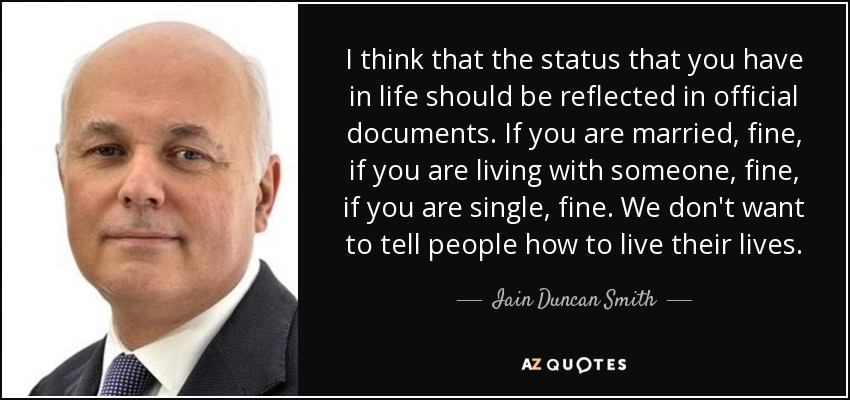 I think that the status that you have in life should be reflected in official documents. If you are married, fine, if you are living with someone, fine, if you are single, fine. We don't want to tell people how to live their lives. - Iain Duncan Smith