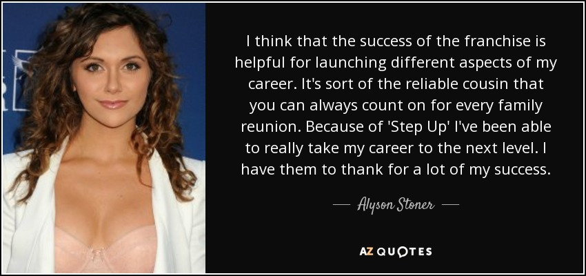 I think that the success of the franchise is helpful for launching different aspects of my career. It's sort of the reliable cousin that you can always count on for every family reunion. Because of 'Step Up' I've been able to really take my career to the next level. I have them to thank for a lot of my success. - Alyson Stoner