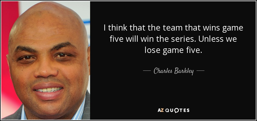 I think that the team that wins game five will win the series. Unless we lose game five. - Charles Barkley