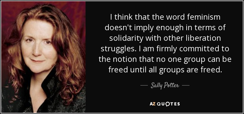 I think that the word feminism doesn't imply enough in terms of solidarity with other liberation struggles. I am firmly committed to the notion that no one group can be freed until all groups are freed. - Sally Potter
