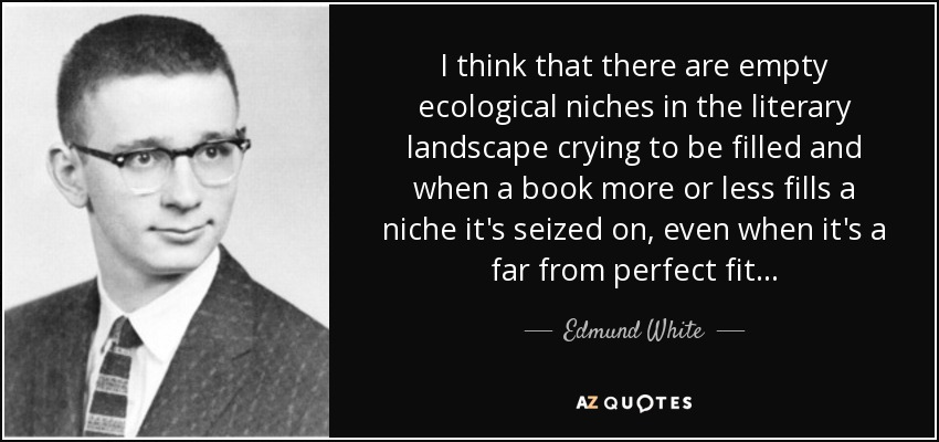I think that there are empty ecological niches in the literary landscape crying to be filled and when a book more or less fills a niche it's seized on, even when it's a far from perfect fit... - Edmund White