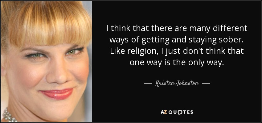 I think that there are many different ways of getting and staying sober. Like religion, I just don't think that one way is the only way. - Kristen Johnston